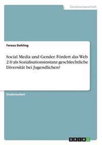 Social Media Und Gender. Fordert Das Web 2.0 ALS Sozialisationsinstanz Geschlechtliche Diversitat Bei Jugendlichen?