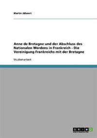 Anne de Bretagne Und Der Abschluss Des Nationalen Werdens in Frankreich - Die Vereinigung Frankreichs Mit Der Bretagne