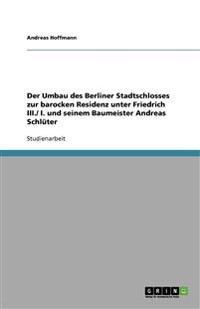 Der Umbau Des Berliner Stadtschlosses Zur Barocken Residenz Unter Friedrich III./ I. Und Seinem Baumeister Andreas Schluter