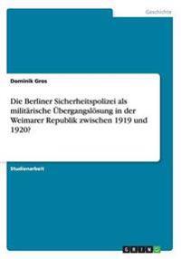 Die Berliner Sicherheitspolizei ALS Militarische Ubergangslosung in Der Weimarer Republik Zwischen 1919 Und 1920?