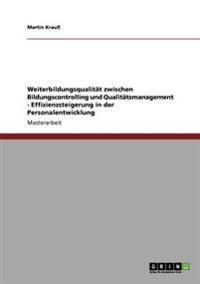 Weiterbildungsqualitat Zwischen Bildungscontrolling Und Qualitatsmanagement - Effizienzsteigerung in Der Personalentwicklung