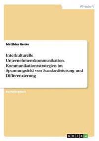 Interkulturelle Unternehmenskommunikation. Kommunikationsstrategien Im Spannungsfeld Von Standardisierung Und Differenzierung
