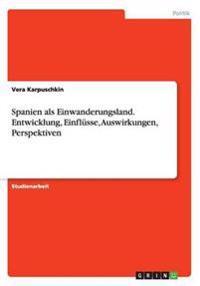 Spanien ALS Einwanderungsland. Entwicklung, Einflusse, Auswirkungen, Perspektiven