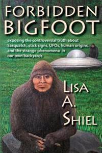Forbidden Bigfoot: Exposing the Controversial Truth about Sasquatch, Stick Signs, UFOs, Human Origins, and the Strange Phenomena in Our O