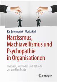 Narzissmus, Machiavellismus Und Psychopathie in Organisationen: Theorien, Methoden Und Befunde Zur Dunklen Triade