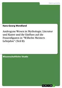 Androgyne Wesen in Mythologie, Literatur Und Kunst Und Ihr Einfluss Auf Die Frauenfiguren in Wilhelm Meisters Lehrjahre (Teil II)