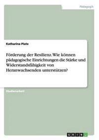 Forderung Der Resilienz. Wie Konnen Padagogische Einrichtungen Die Starke Und Widerstandsfahigkeit Von Heranwachsenden Unterstutzen?