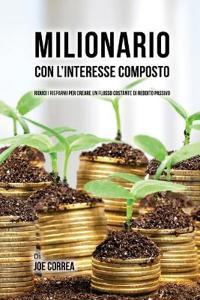 Milionario Con L'Interesse Composto: Riduci I Risparmi Per Creare Un Flusso Costante Di Reddito Passivo