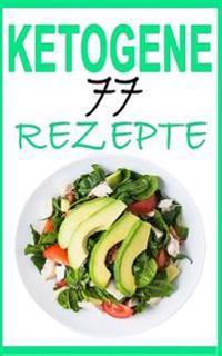 Ketogene Ernahrung: Das Kochbuch: 77 Leckere Rezepte - Fruhstuck, Mittagessen, Abendessen, Smoothies, Desserts (Inkl. Nahrwertangaben)