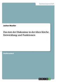 Das Amt Der Diakonisse in Der Alten Kirche. Entwicklung Und Funktionen