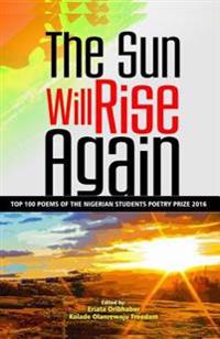 The Sun Will Rise Again: Top 100 Poems of the Nigerian Students Poetry Prize 2016