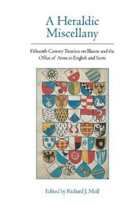A Heraldic Miscellany: Fifteenth-Century Treatises on Blazon and the Office of Arms in English and Scots