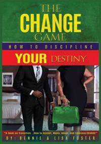 The Change Game: How to Discipline Your Destiny (Vol. 1)