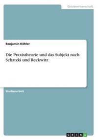 Die Praxistheorie Und Das Subjekt Nach Schatzki Und Reckwitz