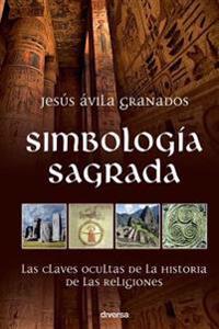 Simbologia Sagrada: Las Claves Ocultas de la Historia de Las Religiones