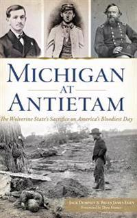 Michigan at Antietam: The Wolverine State S Sacrifice on America S Bloodiest Day