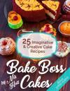 Bake Boss Cakes: 25 Imaginative and Creative Cake Recipes