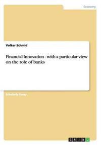 Financial Innovation - with a particular view on the role of banks