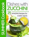 Summer Cookbook - Dishes with Zucchini.25 Amazing Recipes for Every Taste. Full Color
