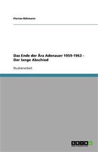 Das Ende Der Ara Adenauer 1959-1963 - Der Lange Abschied