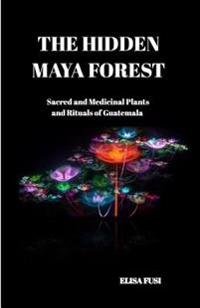 The Hidden Maya Forest: Sacred and Medicinal Plants and Rituals of Guatemala