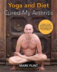 Yoga and Diet Cured My Arthritis: Includes 14 Day Diet and Exercise Plan Towards Recovery and Ashtanga Yoga Practice Manual