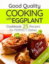 Good Quality Cooking with Eggplant.: . Cookbook: 25 Recipes for Perfect Dishes.