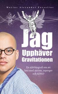 Jag upphäver gravitationen : en självbiografi om att leva med autism, asperger och ADHD