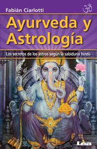 Ayurveda y Astrologia: Los Secretos de Los Astros Segun La Sabiduria Hindu