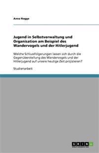 Jugend in Selbstverwaltung Und Organisation Am Beispiel Des Wandervogels Und Der Hitlerjugend