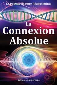 La Connexion Absolue: Accéder Dès À Présent À Votre Réalité Ultime, Votre Pleine Conscience Illimitée, Le Soi, La Totalité Et Transformer Vo