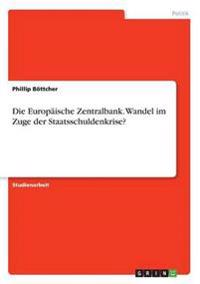 Die Europaische Zentralbank. Wandel Im Zuge Der Staatsschuldenkrise?