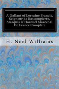 A Gallant of Lorraine Francis, Seigneur de Bassompierre, Marquis D'Harouel Marechal de France Complete: (1579-1646) Illustrated