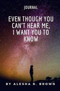 Even Though You Can't Hear Me, I Want You to Know (Journal)