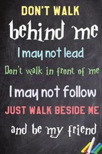 Don't Walk Behind Me; I May Not Lead. Don't Walk in Front of Me; I May Not Follow. Just Walk Beside Me and Be My Friend.: 6x 9 Lined Notebook Inspirat