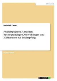 Produktpiraterie. Ursachen, Rechtsgrundlagen, Auswirkungen Und Manahmen Zur Bekampfung