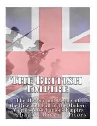 The British Empire: The History and Legacy of the Rise and Fall of the Modern World's Most Famous Empire