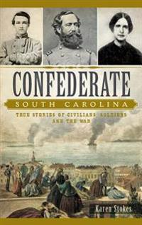 Confederate South Carolina: True Stories of Civilians, Soldiers and the War