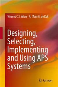 Designing, Selecting, Implementing and Using APS Systems