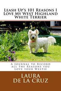 Leash Up's 101 Reasons I Love My West Highland White Terrier: A Journal to Record All the Reasons You Love Your Westie