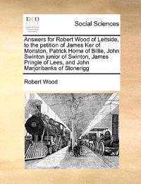 Answers for Robert Wood of Leitside, to the Petition of James Ker of Moriston, Patrick Home of Billie, John Swinton Junior of Swinton, James Pringle of Lees, and John Marjoribanks of Stonerigg