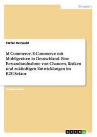 M-Commerce. E-Commerce Mit Mobilger ten in Deutschland. Eine Bestandsaufnahme Von Chancen, Risiken Und Zuk nftigen Entwicklungen Im B2c-Sektor