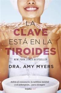 La Clave Esta En La Tiroides: Adias Al Cansancio, La Neblina Mental y El Sobrepeso...Para Siempre / The Thyroid Connection: Why You Feel Tired, Brai