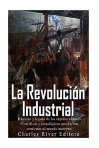 La Revolucion Industrial: Historia y Legado de Los Rapidos Avances Cientificos y Tecnologicos Que Dieron Comienzo Al Mundo Moderno