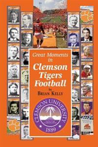 Great Moments in Clemson Tigers Football: From the Beginning of Football All the Way to the 2017 National Championship