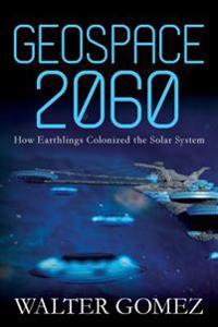 Geospace 2060: How Earthlings Colonized the Solar System