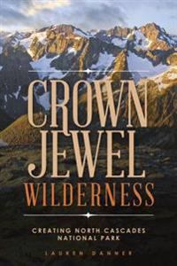 Crown Jewel Wilderness: Creating North Cascades National Park