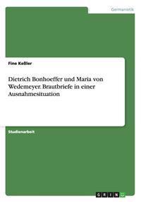 Dietrich Bonhoeffer Und Maria Von Wedemeyer. Brautbriefe in Einer Ausnahmesituation