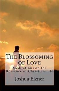 The Blossoming of Love: Meditations on the Romance of Christian Life
