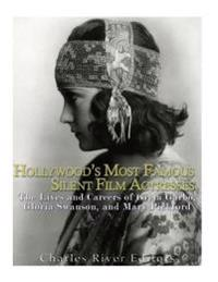Hollywood's Most Famous Silent Film Actresses: The Lives and Careers of Greta Garbo, Gloria Swanson, and Mary Pickford